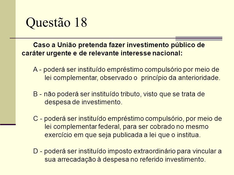Questão 18 Caso a União pretenda fazer investimento público de caráter urgente e de relevante interesse nacional: