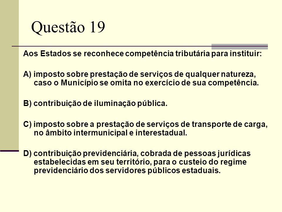 Questão 19 Aos Estados se reconhece competência tributária para instituir: