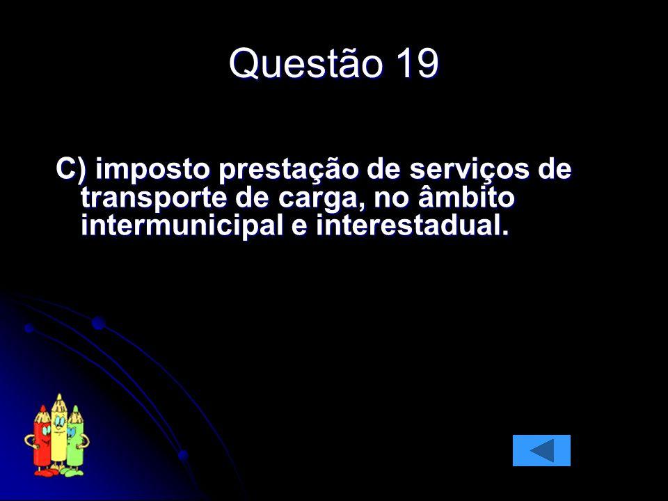 Questão 19 C) imposto prestação de serviços de transporte de carga, no âmbito intermunicipal e interestadual.