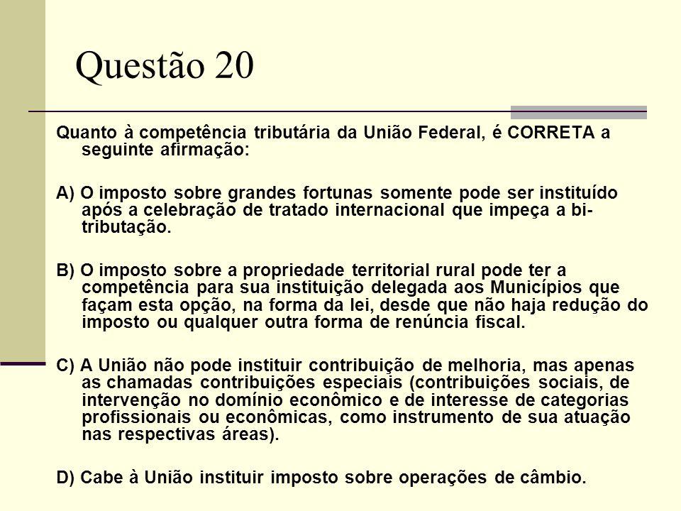 Questão 20 Quanto à competência tributária da União Federal, é CORRETA a seguinte afirmação: