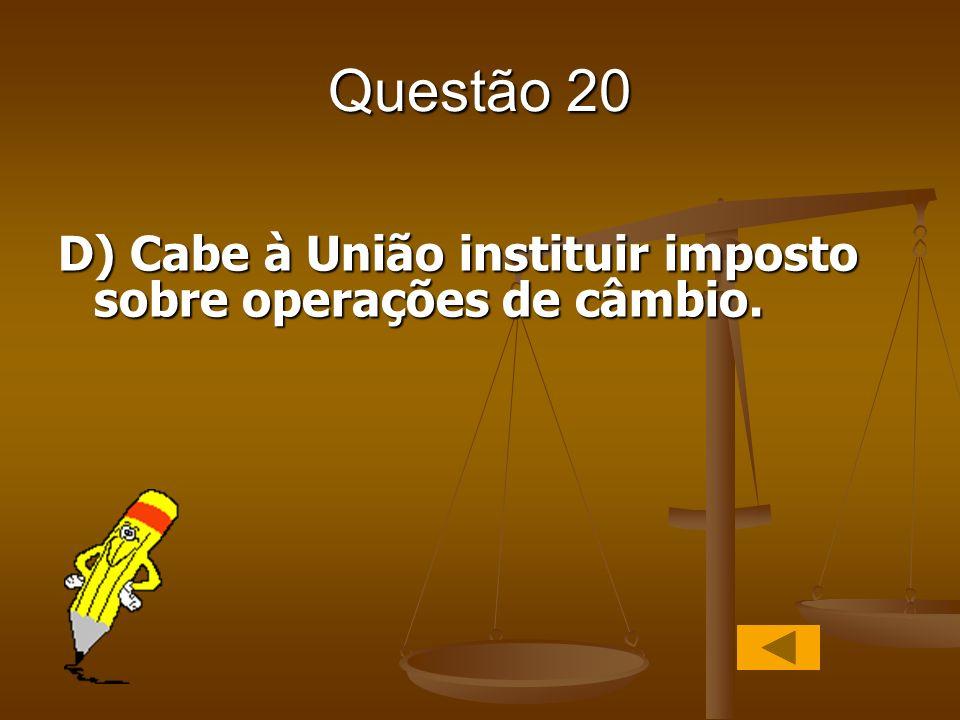 Questão 20 D) Cabe à União instituir imposto sobre operações de câmbio.