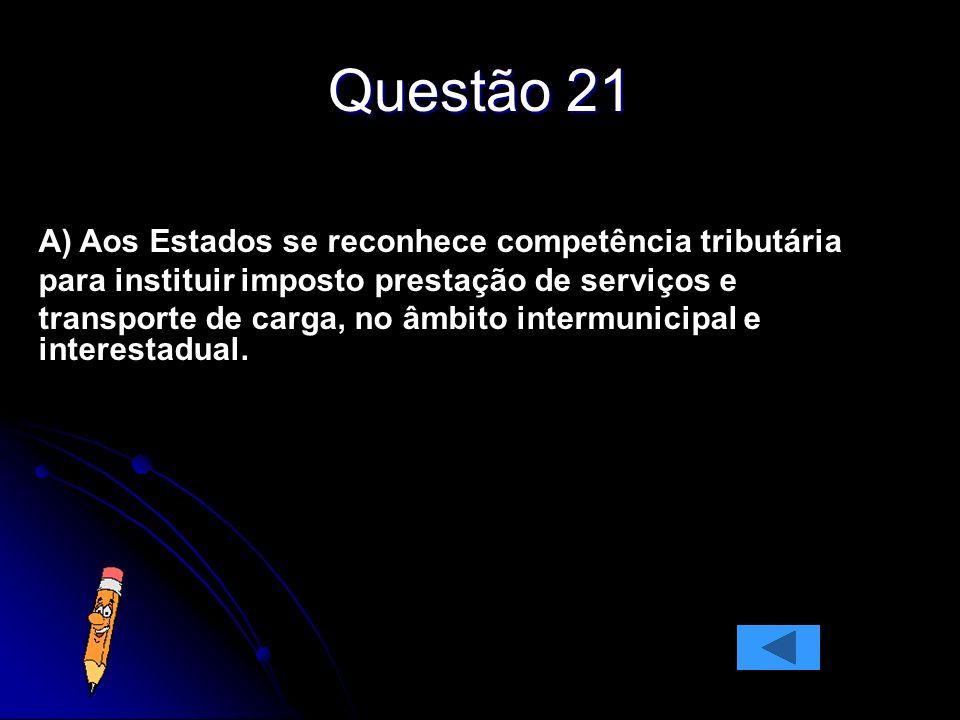 Questão 21 A) Aos Estados se reconhece competência tributária