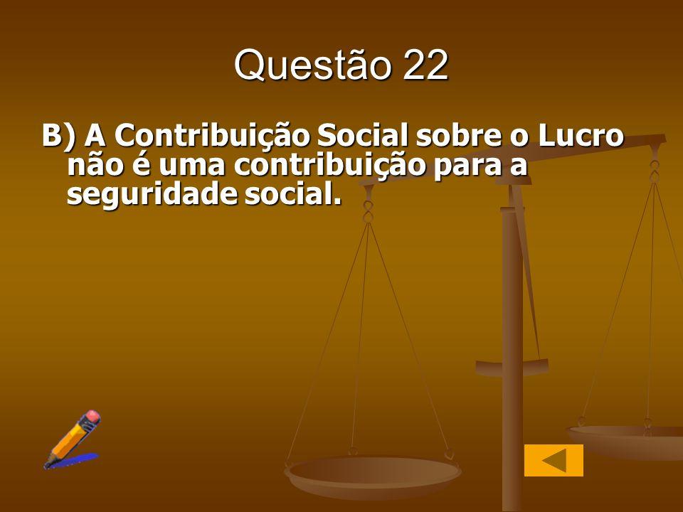 Questão 22 B) A Contribuição Social sobre o Lucro não é uma contribuição para a seguridade social.