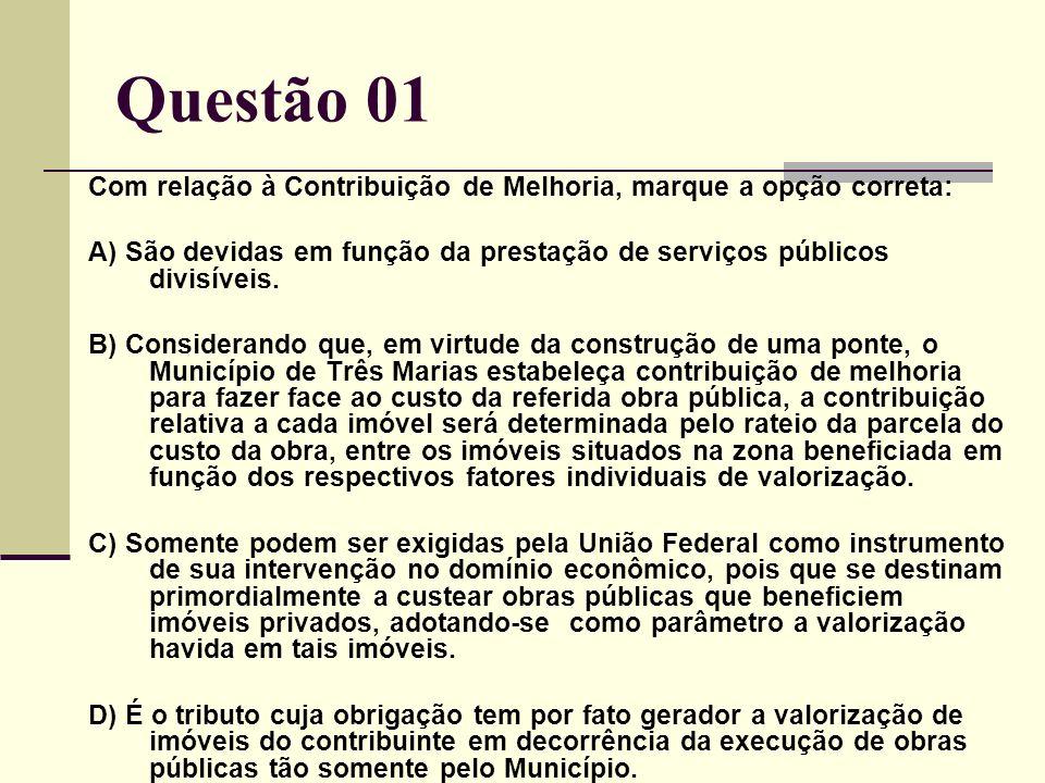 Questão 01 Com relação à Contribuição de Melhoria, marque a opção correta: A) São devidas em função da prestação de serviços públicos divisíveis.