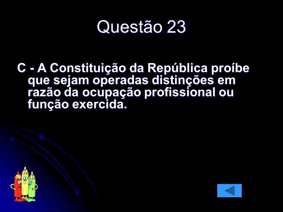Questão 23 C - A Constituição da República proíbe que sejam operadas distinções em razão da ocupação profissional ou função exercida.