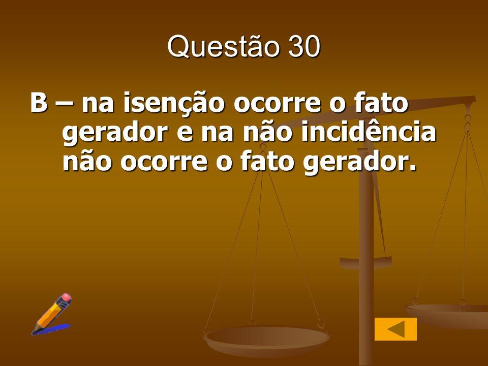 Questão 30 B – na isenção ocorre o fato gerador e na não incidência não ocorre o fato gerador.