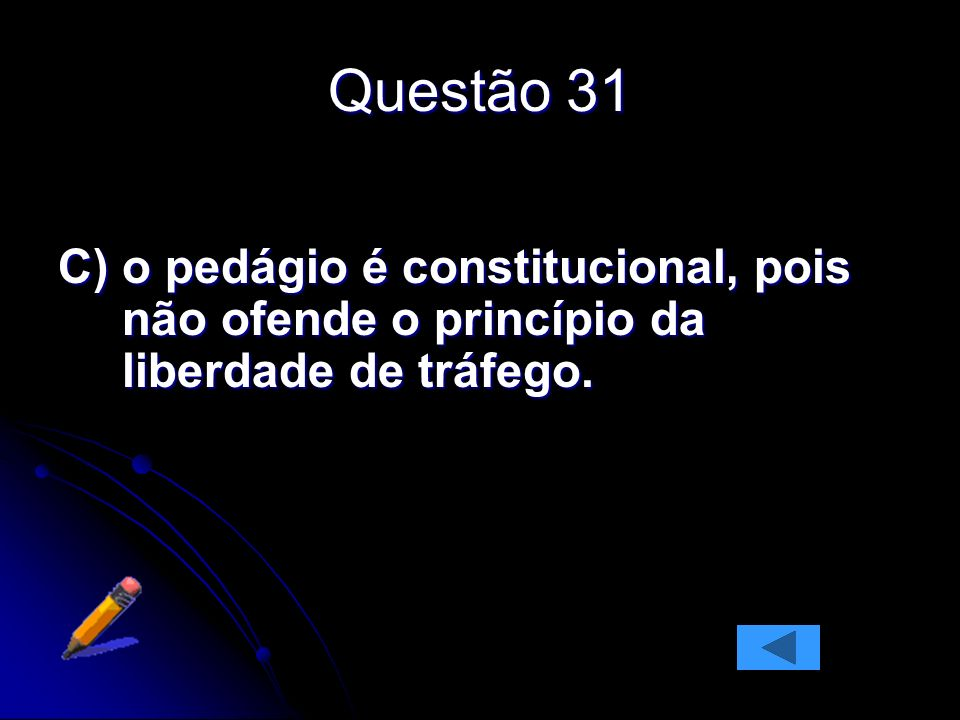 Questão 31 C) o pedágio é constitucional, pois não ofende o princípio da liberdade de tráfego.