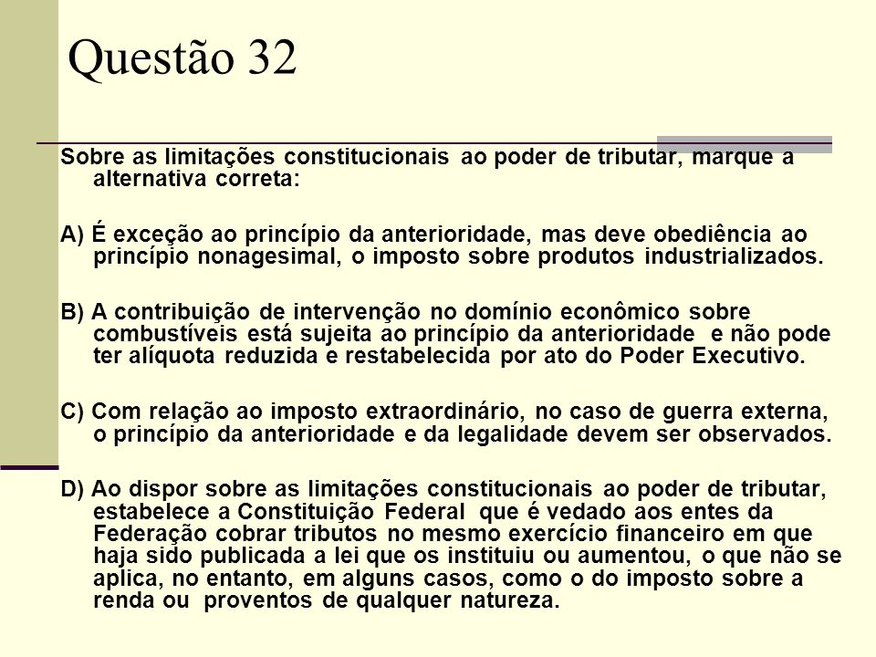 Questão 32 Sobre as limitações constitucionais ao poder de tributar, marque a alternativa correta: