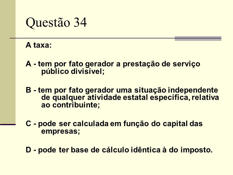 Questão 34 A taxa: A - tem por fato gerador a prestação de serviço público divisível;