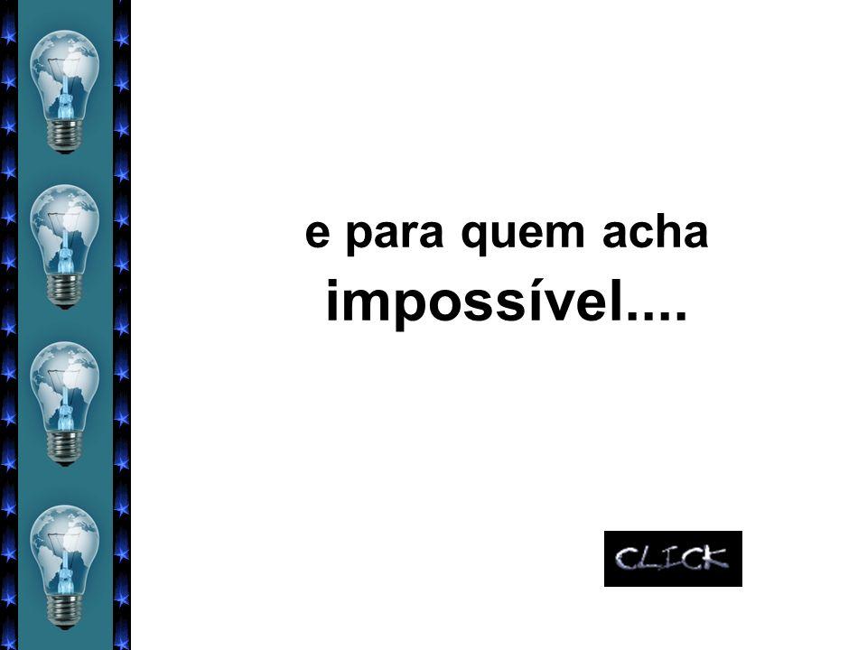 e para quem acha impossível....
