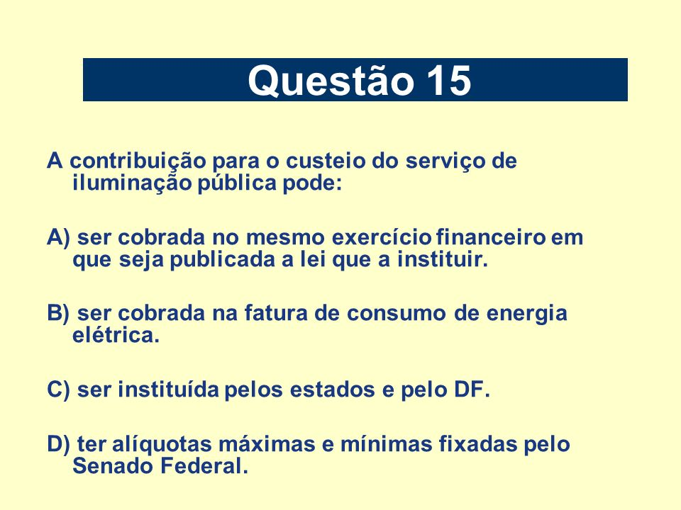 Questão 15 A contribuição para o custeio do serviço de iluminação pública pode: