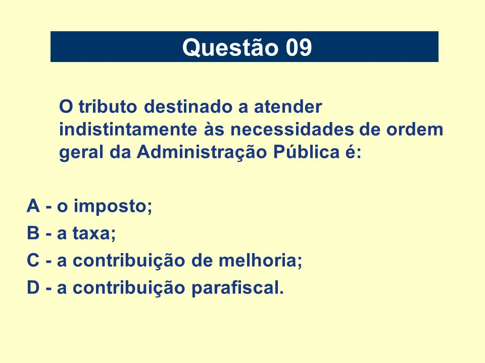 Questão 09 O tributo destinado a atender indistintamente às necessidades de ordem geral da Administração Pública é: