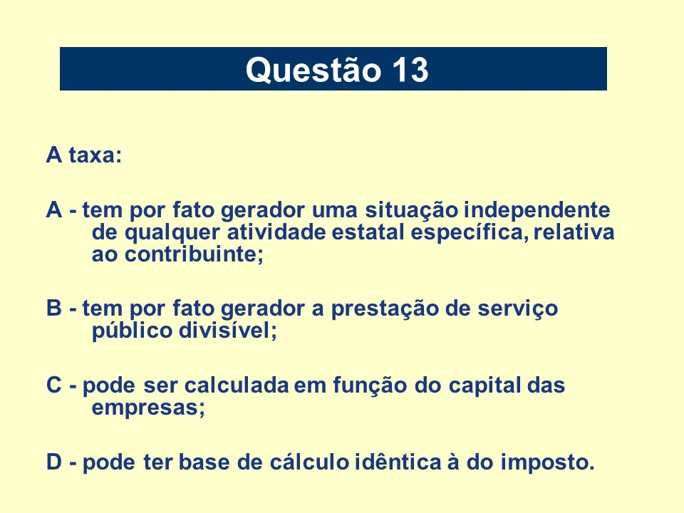 Questão 13 A taxa: A - tem por fato gerador uma situação independente de qualquer atividade estatal específica, relativa ao contribuinte;