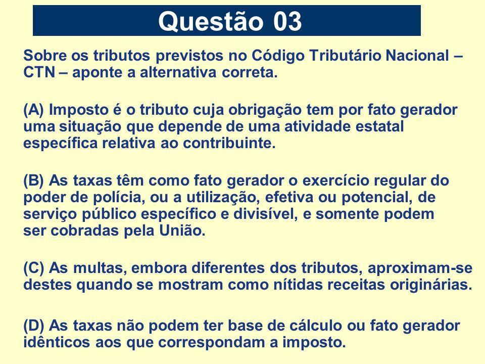 Questão 03 Sobre os tributos previstos no Código Tributário Nacional – CTN – aponte a alternativa correta.