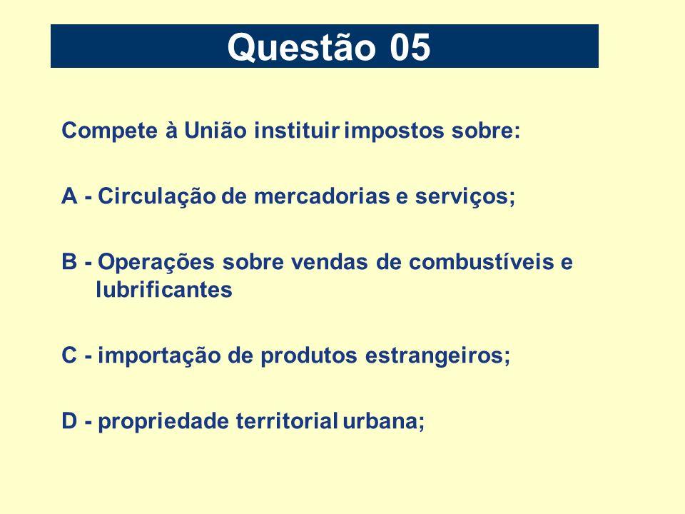 Questão 05 Compete à União instituir impostos sobre: