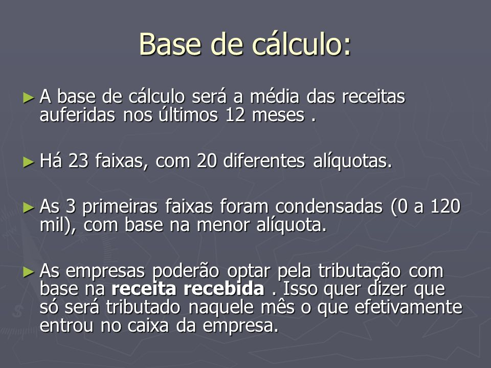 Base de cálculo: A base de cálculo será a média das receitas auferidas nos últimos 12 meses . Há 23 faixas, com 20 diferentes alíquotas.