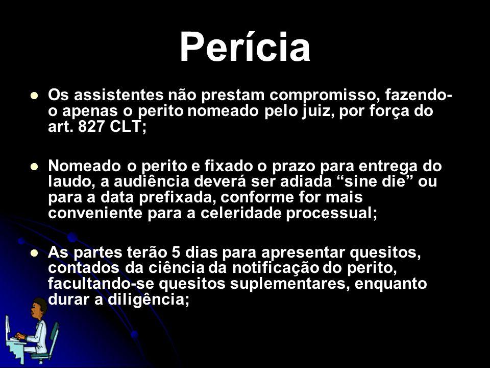 Perícia Os assistentes não prestam compromisso, fazendo-o apenas o perito nomeado pelo juiz, por força do art. 827 CLT;