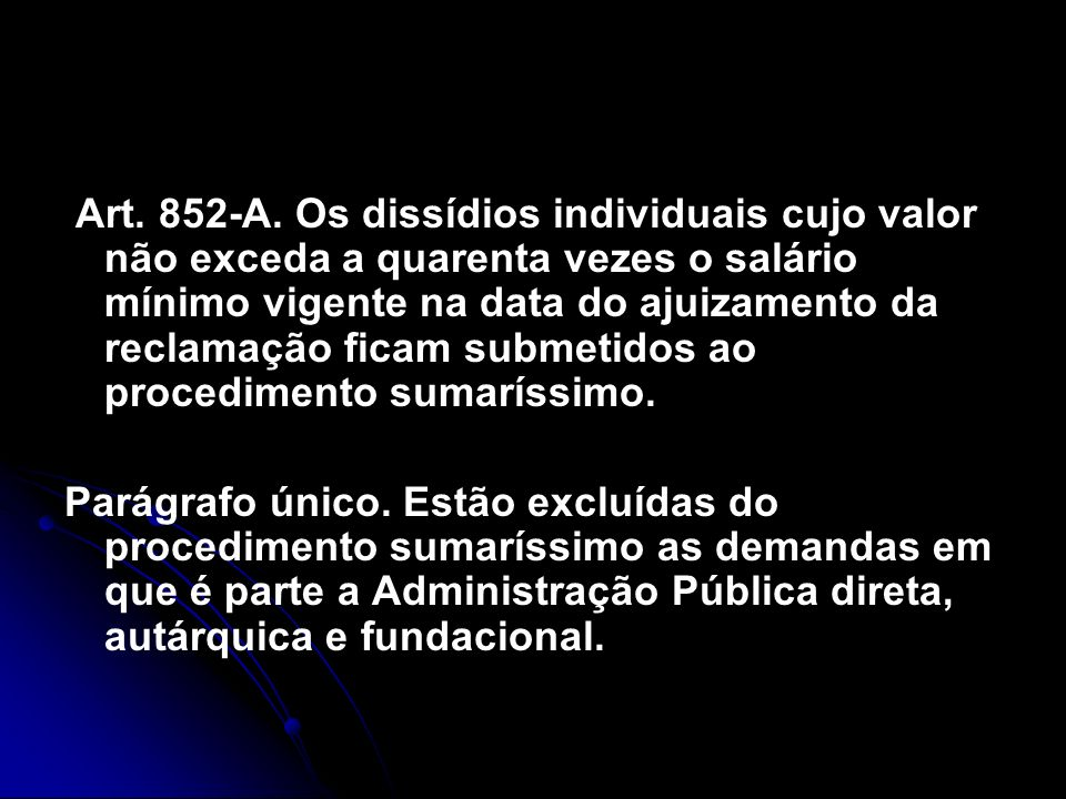 Art. 852-A. Os dissídios individuais cujo valor não exceda a quarenta vezes o salário mínimo vigente na data do ajuizamento da reclamação ficam submetidos ao procedimento sumaríssimo.