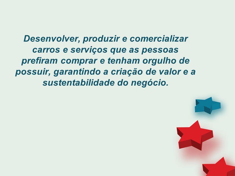 Desenvolver, produzir e comercializar carros e serviços que as pessoas prefiram comprar e tenham orgulho de possuir, garantindo a criação de valor e a sustentabilidade do negócio.
