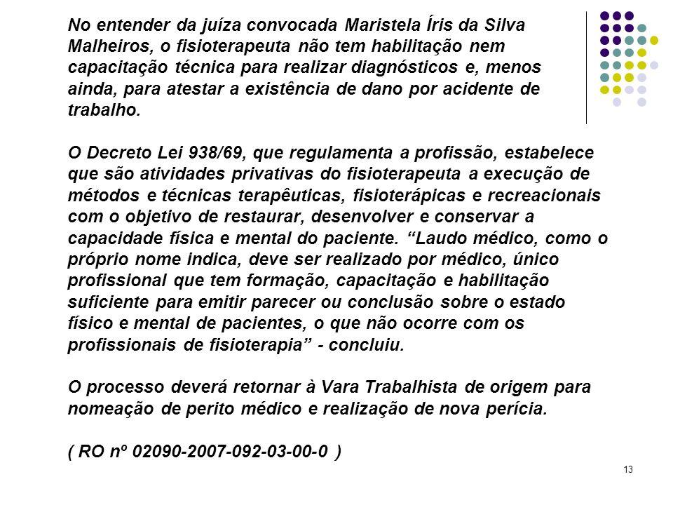 No entender da juíza convocada Maristela Íris da Silva Malheiros, o fisioterapeuta não tem habilitação nem capacitação técnica para realizar diagnósticos e, menos ainda, para atestar a existência de dano por acidente de trabalho.