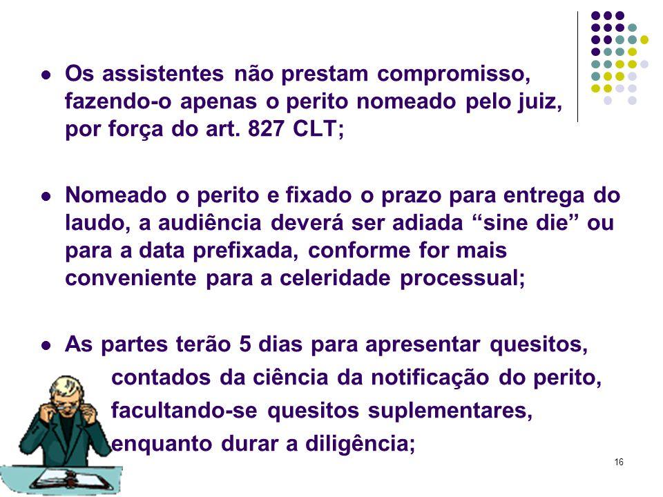 Os assistentes não prestam compromisso, fazendo-o apenas o perito nomeado pelo juiz, por força do art. 827 CLT;