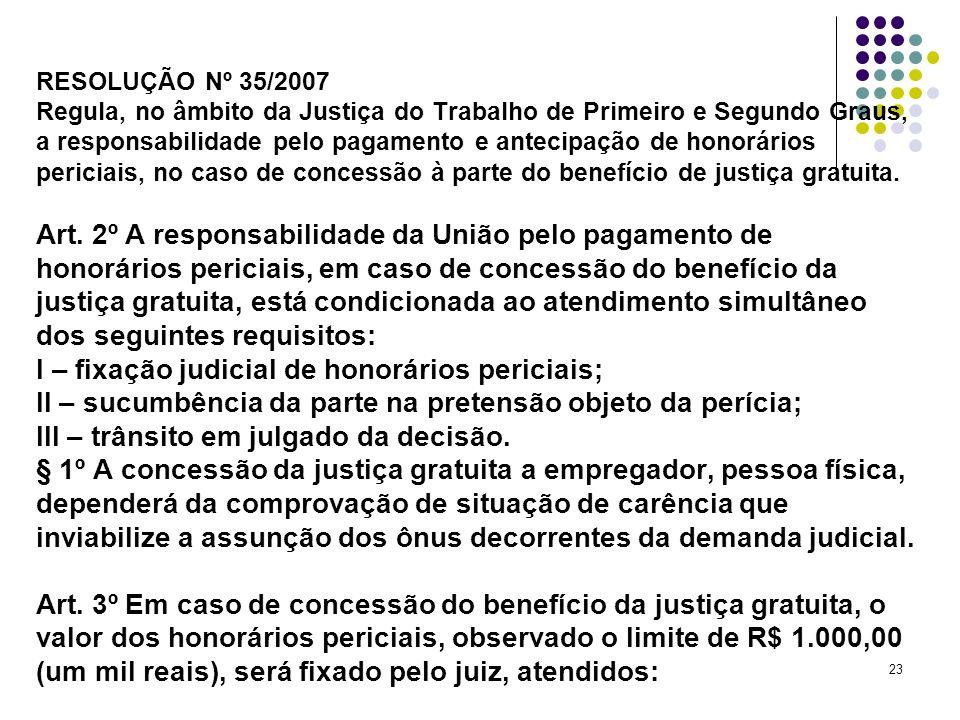RESOLUÇÃO Nº 35/2007 Regula, no âmbito da Justiça do Trabalho de Primeiro e Segundo Graus, a responsabilidade pelo pagamento e antecipação de honorários periciais, no caso de concessão à parte do benefício de justiça gratuita.