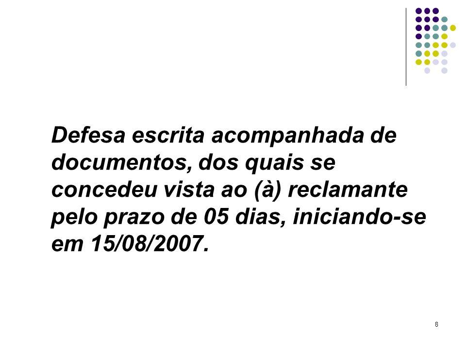 Defesa escrita acompanhada de documentos, dos quais se concedeu vista ao (à) reclamante pelo prazo de 05 dias, iniciando-se em 15/08/2007.