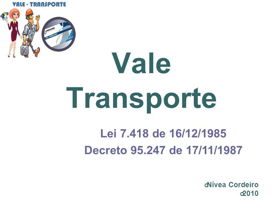 Vale Transporte Lei 7.418 de 16/12/1985 Decreto 95.247 de 17/11/1987
