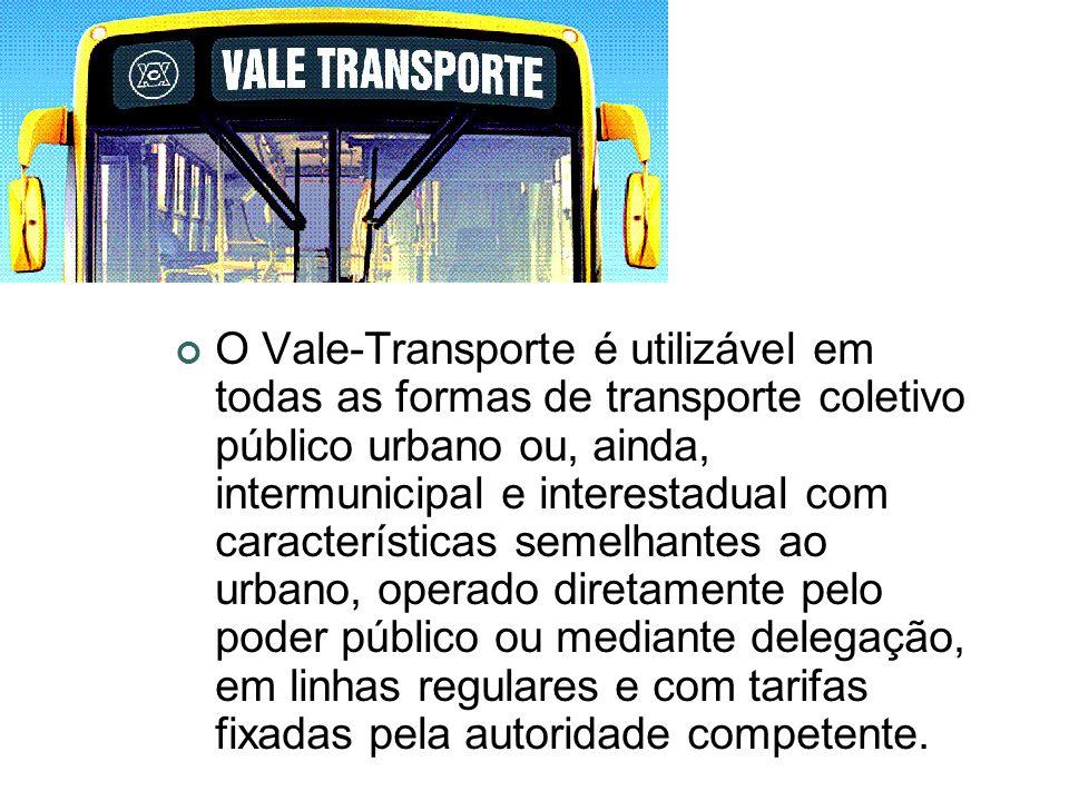 O Vale-Transporte é utilizável em todas as formas de transporte coletivo público urbano ou, ainda, intermunicipal e interestadual com características semelhantes ao urbano, operado diretamente pelo poder público ou mediante delegação, em linhas regulares e com tarifas fixadas pela autoridade competente.