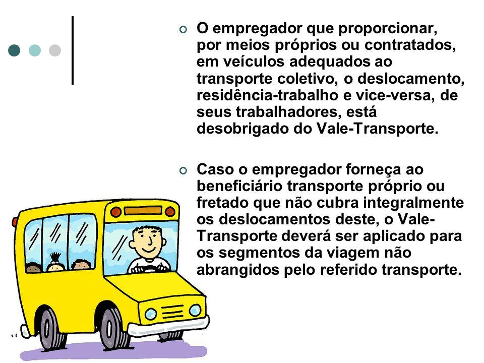 O empregador que proporcionar, por meios próprios ou contratados, em veículos adequados ao transporte coletivo, o deslocamento, residência-trabalho e vice-versa, de seus trabalhadores, está desobrigado do Vale-Transporte.