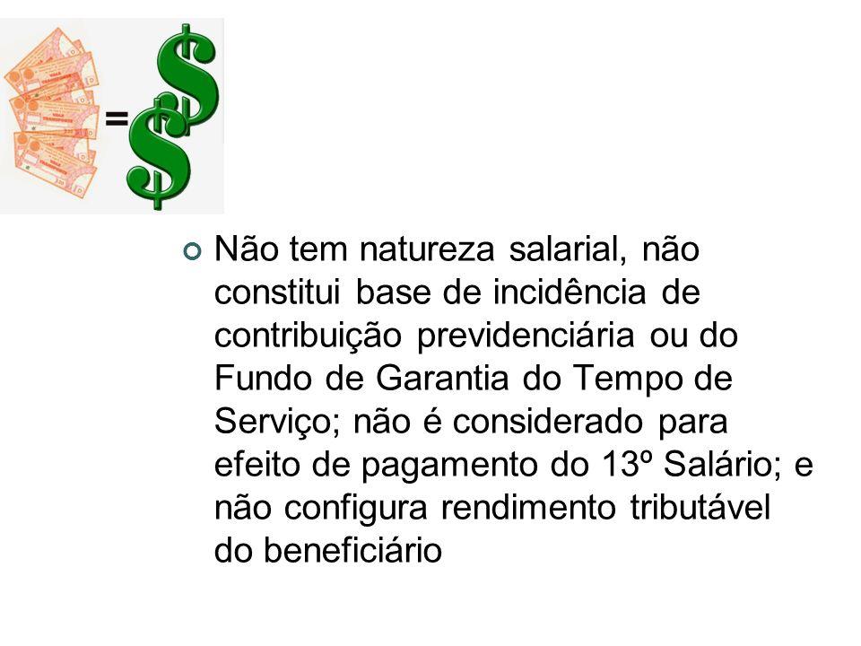 Não tem natureza salarial, não constitui base de incidência de contribuição previdenciária ou do Fundo de Garantia do Tempo de Serviço; não é considerado para efeito de pagamento do 13º Salário; e não configura rendimento tributável do beneficiário