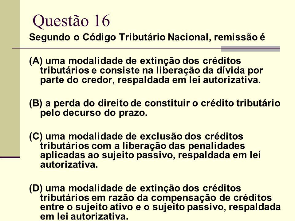 Questão 16 Segundo o Código Tributário Nacional, remissão é