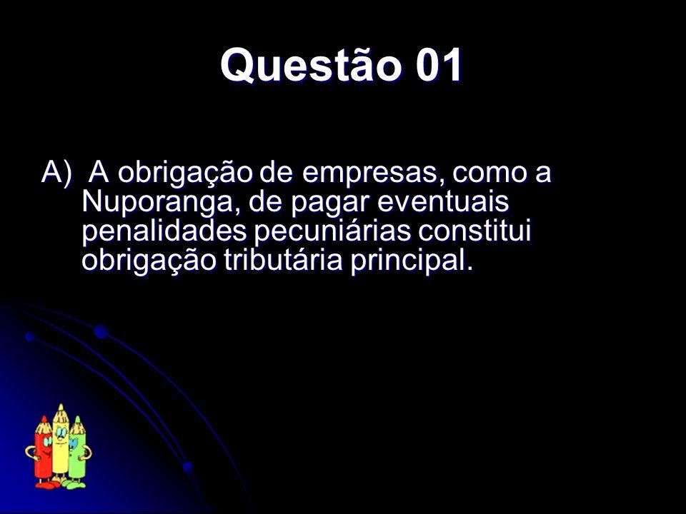 Questão 01 A) A obrigação de empresas, como a Nuporanga, de pagar eventuais penalidades pecuniárias constitui obrigação tributária principal.
