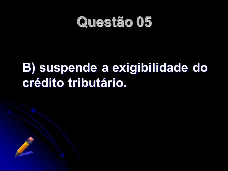 Questão 05 B) suspende a exigibilidade do crédito tributário.