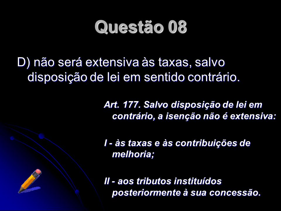 Questão 08 D) não será extensiva às taxas, salvo disposição de lei em sentido contrário.