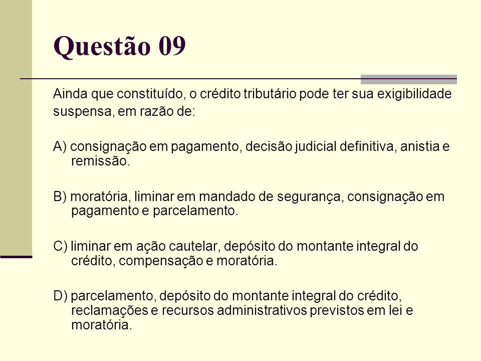Questão 09 Ainda que constituído, o crédito tributário pode ter sua exigibilidade. suspensa, em razão de: