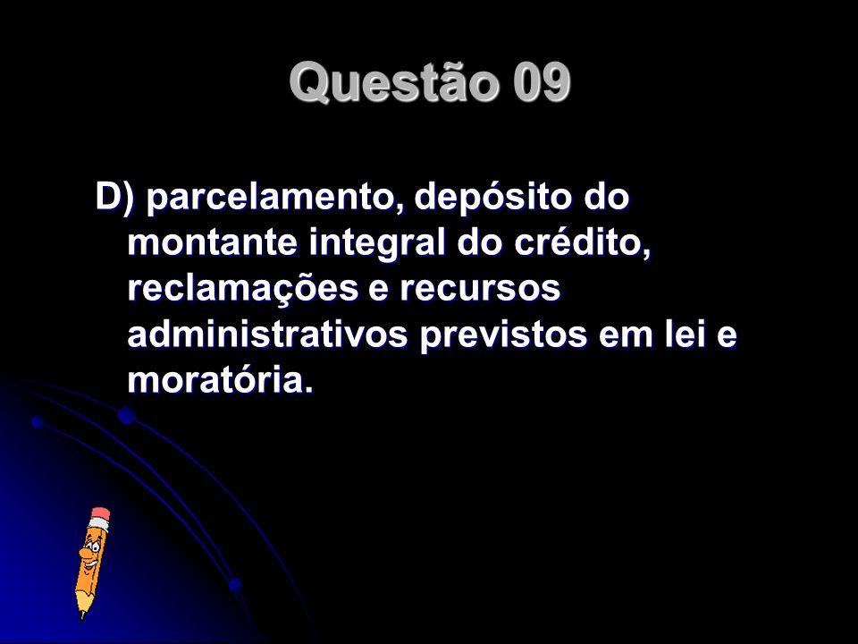 Questão 09 D) parcelamento, depósito do montante integral do crédito, reclamações e recursos administrativos previstos em lei e moratória.