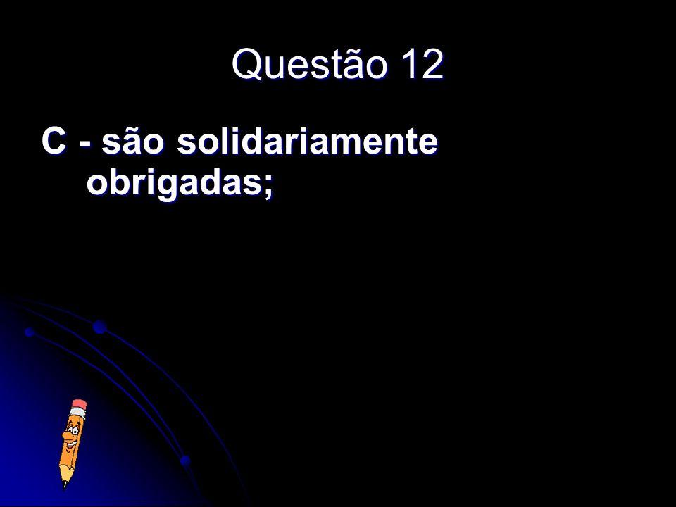 Questão 12 C - são solidariamente obrigadas;