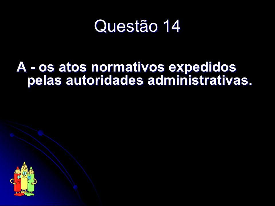Questão 14 A - os atos normativos expedidos pelas autoridades administrativas.