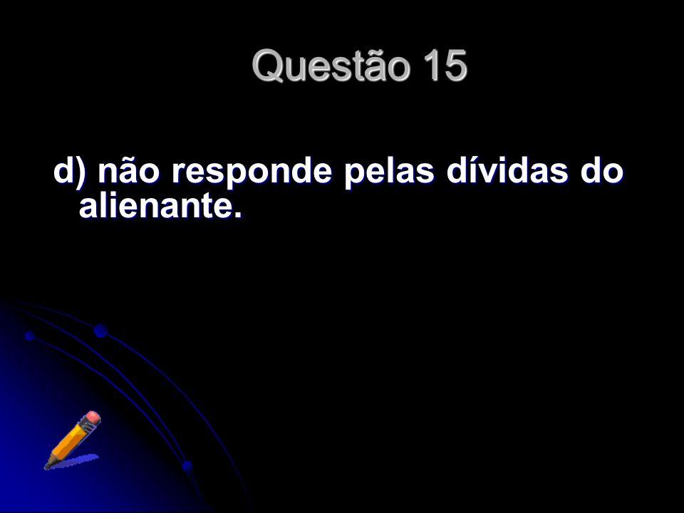 Questão 15 d) não responde pelas dívidas do alienante.