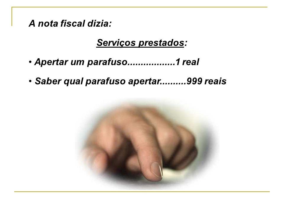 A nota fiscal dizia: Serviços prestados: Apertar um parafuso..................1 real.