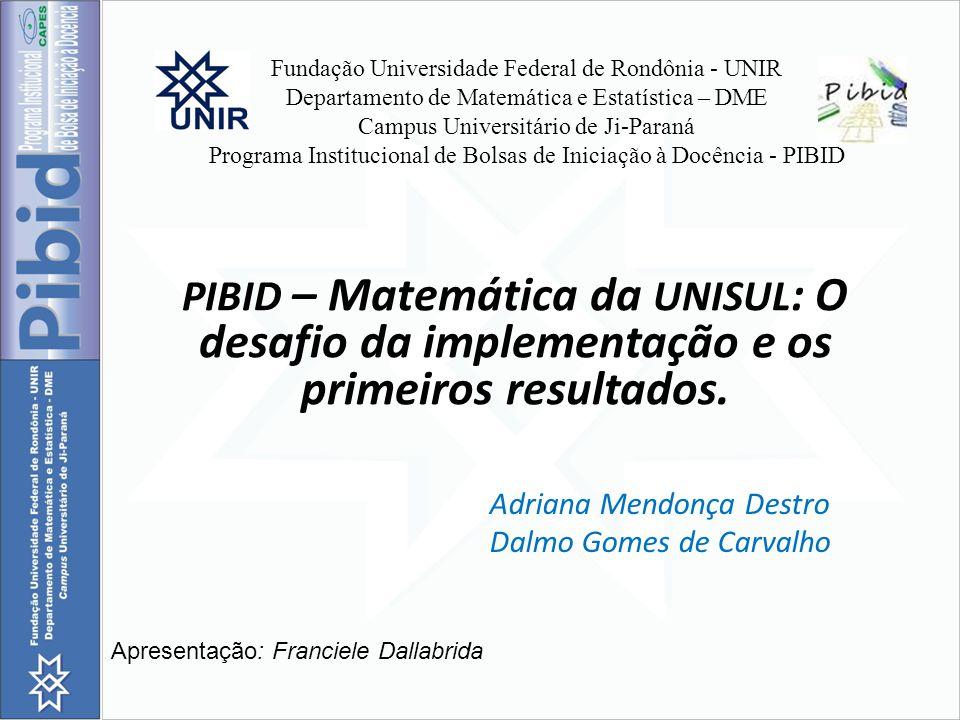 Fundação Universidade Federal de Rondônia - UNIR Departamento de Matemática e Estatística – DME Campus Universitário de Ji-Paraná Programa Institucional de Bolsas de Iniciação à Docência - PIBID