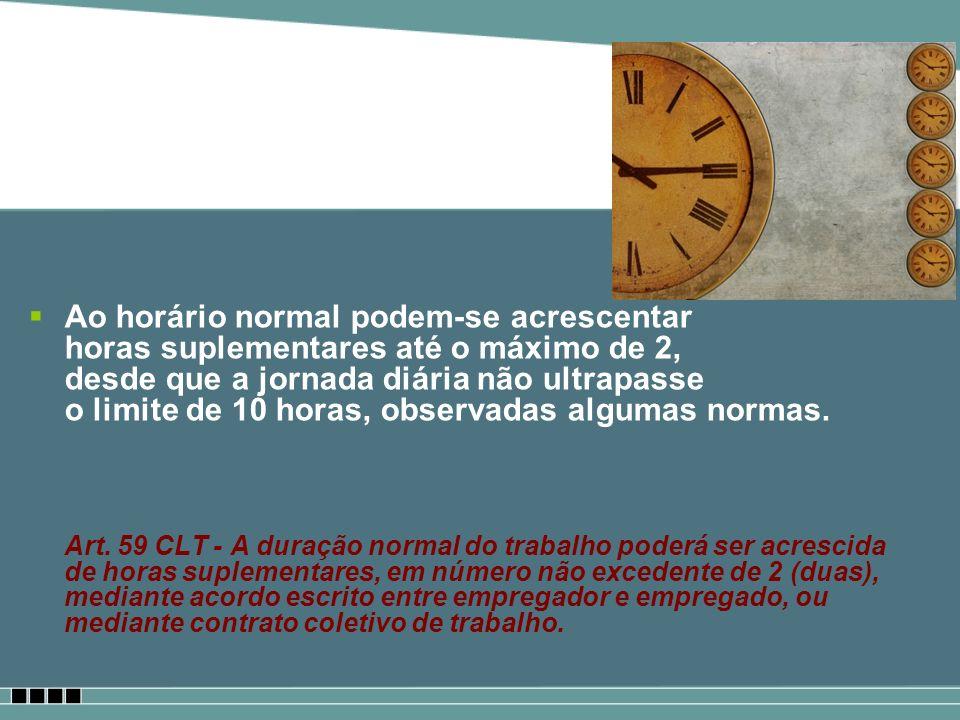 Ao horário normal podem-se acrescentar horas suplementares até o máximo de 2, desde que a jornada diária não ultrapasse o limite de 10 horas, observadas algumas normas.