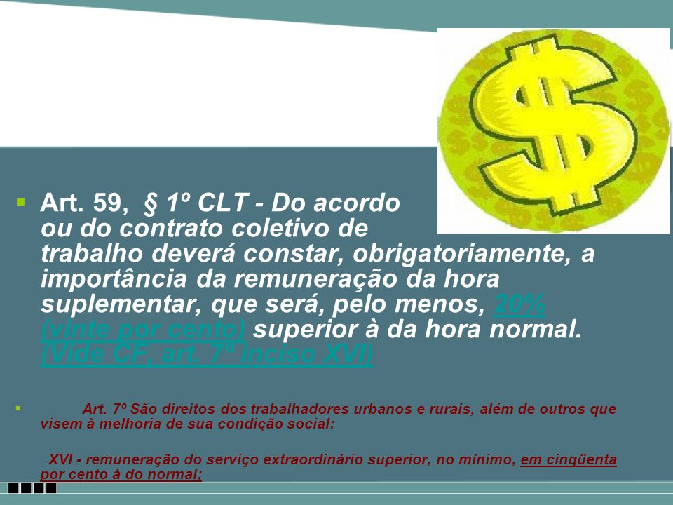 Art. 59, § 1º CLT - Do acordo ou do contrato coletivo de trabalho deverá constar, obrigatoriamente, a importância da remuneração da hora suplementar, que será, pelo menos, 20% (vinte por cento) superior à da hora normal. (Vide CF, art. 7º inciso XVI)