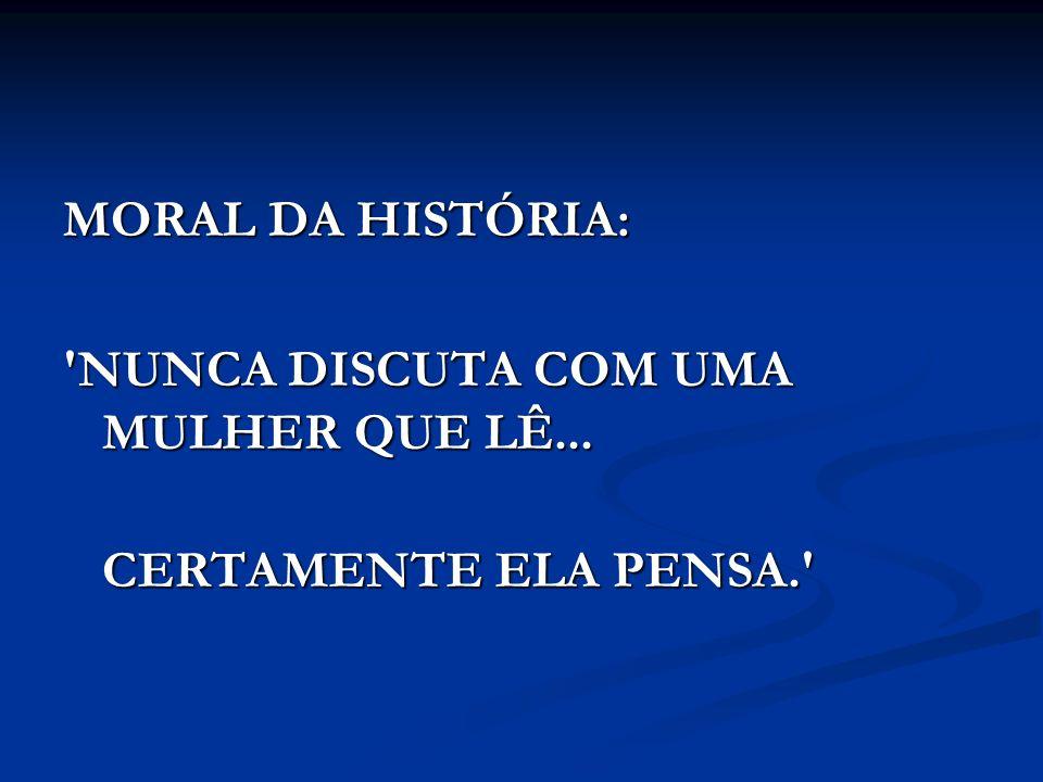 MORAL DA HISTÓRIA: NUNCA DISCUTA COM UMA MULHER QUE LÊ... CERTAMENTE ELA PENSA.