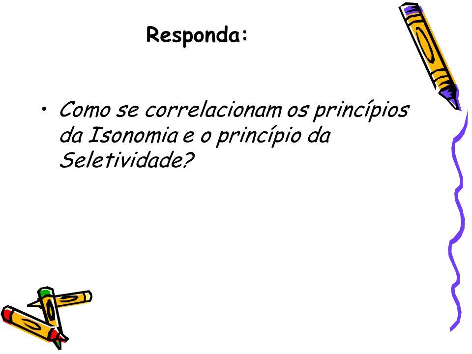 Responda: Como se correlacionam os princípios da Isonomia e o princípio da Seletividade