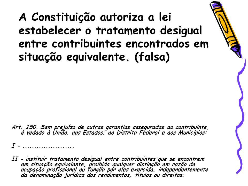 A Constituição autoriza a lei estabelecer o tratamento desigual entre contribuintes encontrados em situação equivalente. (falsa)