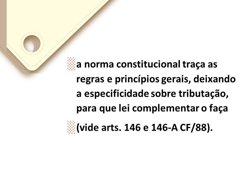 a norma constitucional traça as regras e princípios gerais, deixando a especificidade sobre tributação, para que lei complementar o faça