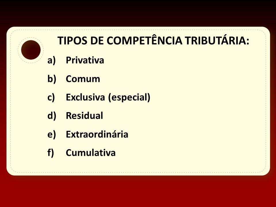 TIPOS DE COMPETÊNCIA TRIBUTÁRIA: