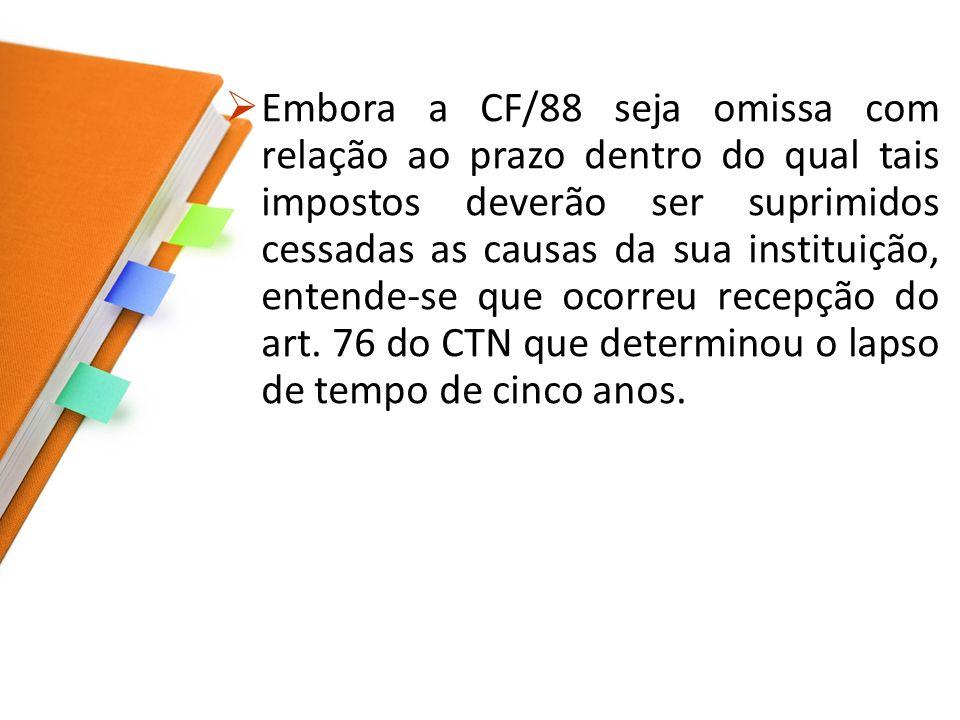 Embora a CF/88 seja omissa com relação ao prazo dentro do qual tais impostos deverão ser suprimidos cessadas as causas da sua instituição, entende-se que ocorreu recepção do art.